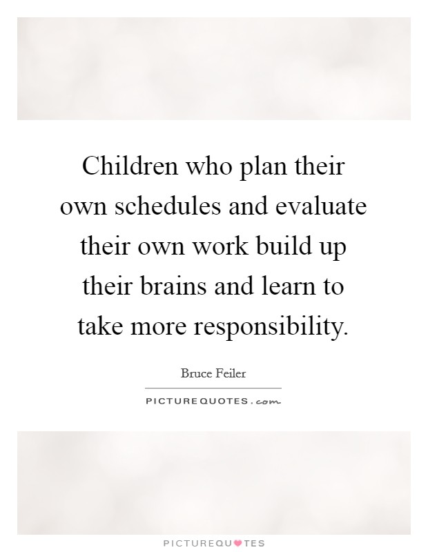 Children who plan their own schedules and evaluate their own work build up their brains and learn to take more responsibility Picture Quote #1