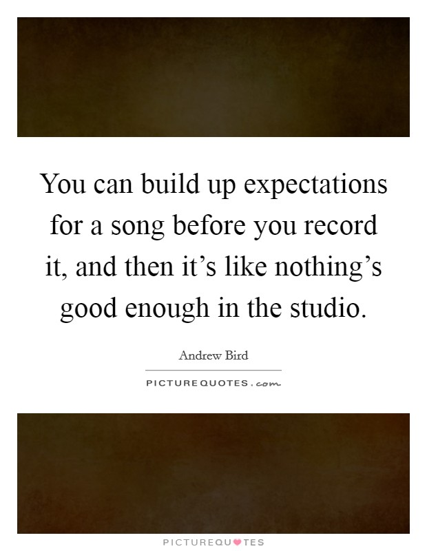 You can build up expectations for a song before you record it, and then it's like nothing's good enough in the studio Picture Quote #1