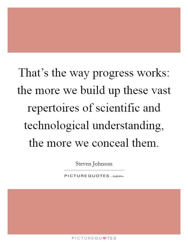That's the way progress works: the more we build up these vast repertoires of scientific and technological understanding, the more we conceal them Picture Quote #1