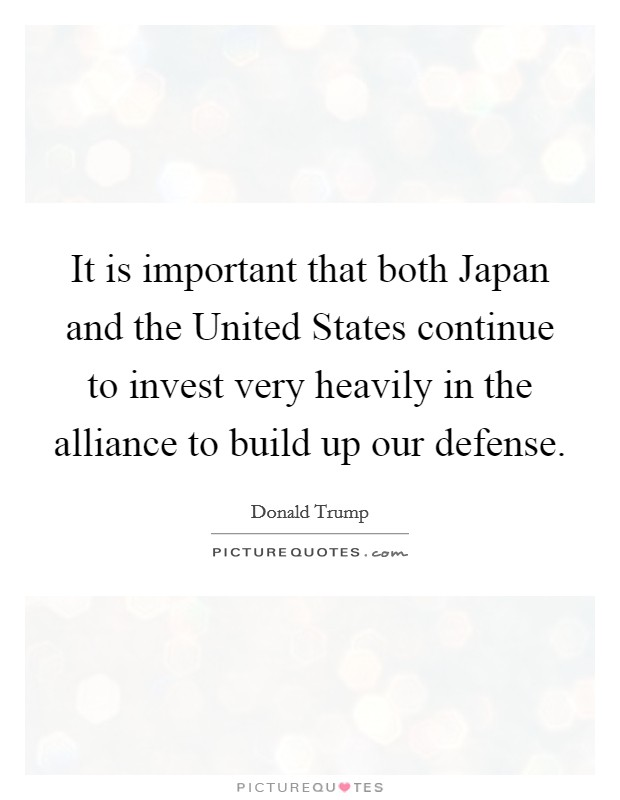 It is important that both Japan and the United States continue to invest very heavily in the alliance to build up our defense Picture Quote #1