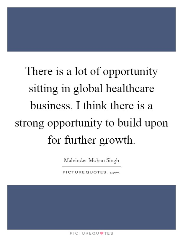 There is a lot of opportunity sitting in global healthcare business. I think there is a strong opportunity to build upon for further growth Picture Quote #1