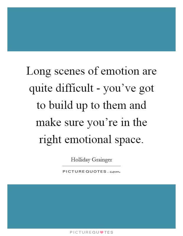 Long scenes of emotion are quite difficult - you've got to build up to them and make sure you're in the right emotional space Picture Quote #1