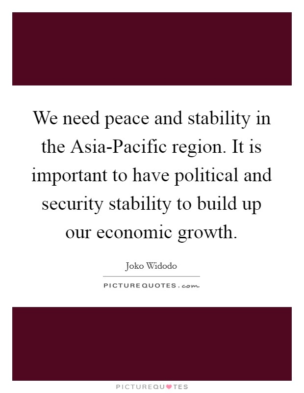We need peace and stability in the Asia-Pacific region. It is important to have political and security stability to build up our economic growth Picture Quote #1