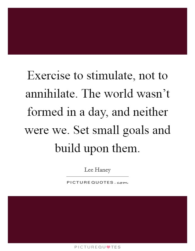 Exercise to stimulate, not to annihilate. The world wasn't formed in a day, and neither were we. Set small goals and build upon them Picture Quote #1