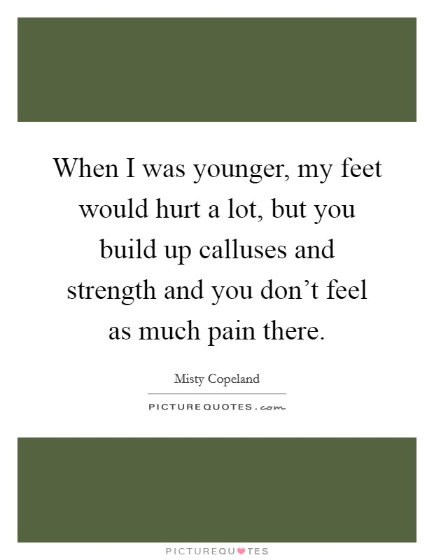 When I was younger, my feet would hurt a lot, but you build up calluses and strength and you don't feel as much pain there Picture Quote #1