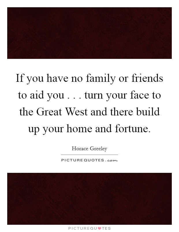 If you have no family or friends to aid you . . . turn your face to the Great West and there build up your home and fortune Picture Quote #1