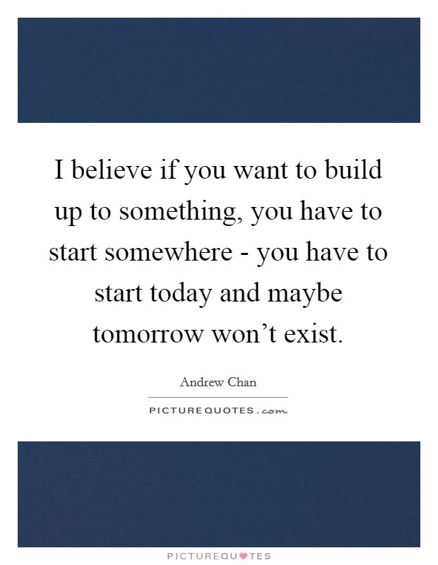 I believe if you want to build up to something, you have to start somewhere - you have to start today and maybe tomorrow won't exist. Picture Quote #1