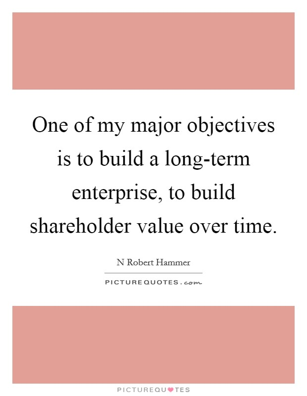 One of my major objectives is to build a long-term enterprise, to build shareholder value over time Picture Quote #1