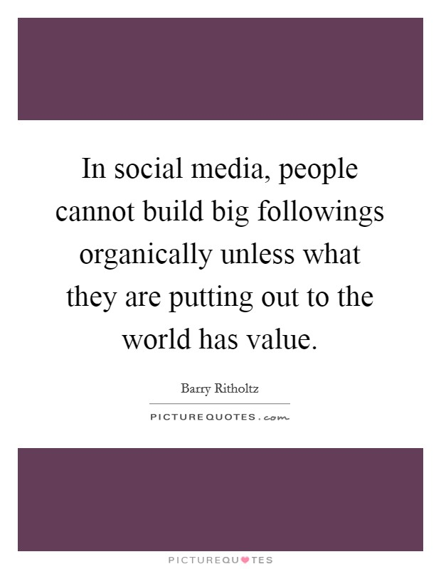 In social media, people cannot build big followings organically unless what they are putting out to the world has value Picture Quote #1