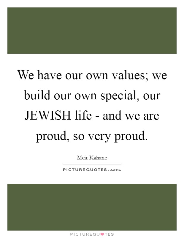 We Have Our Own Values; We Build Our Own Special, Our JEWISH Life   And We  Are Proud, So Very Proud.