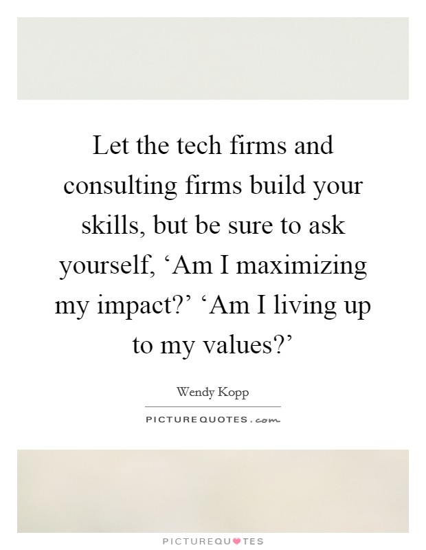 Let the tech firms and consulting firms build your skills, but be sure to ask yourself, 'Am I maximizing my impact?' 'Am I living up to my values?' Picture Quote #1