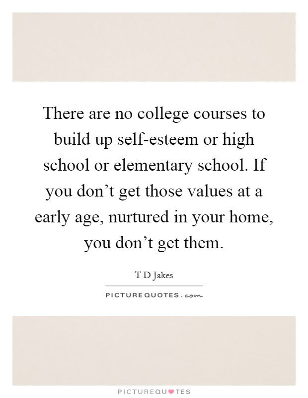 There are no college courses to build up self-esteem or high school or elementary school. If you don't get those values at a early age, nurtured in your home, you don't get them Picture Quote #1