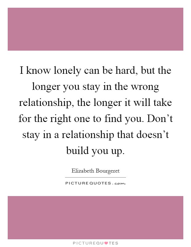 I know lonely can be hard, but the longer you stay in the wrong relationship, the longer it will take for the right one to find you. Don't stay in a relationship that doesn't build you up Picture Quote #1