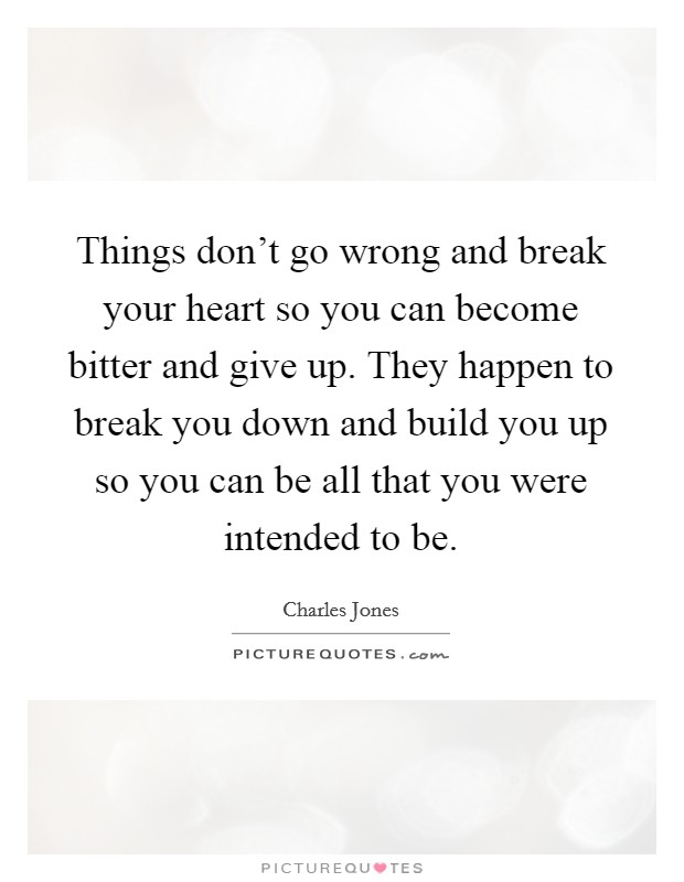 Things don't go wrong and break your heart so you can become bitter and give up. They happen to break you down and build you up so you can be all that you were intended to be Picture Quote #1