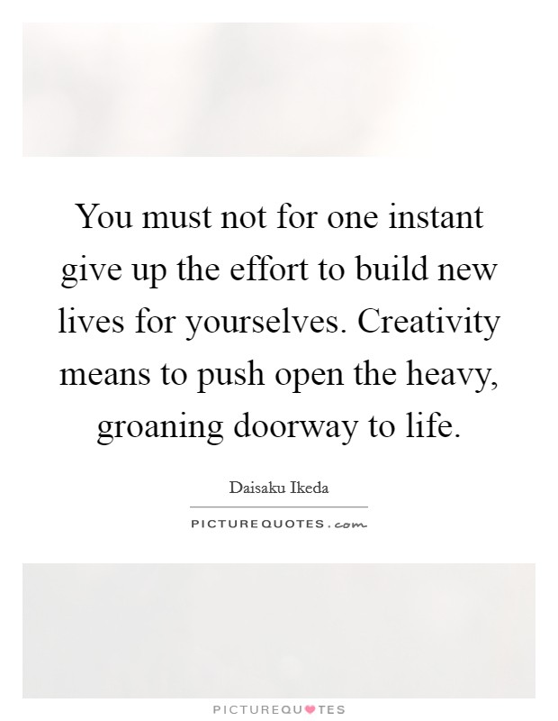 You must not for one instant give up the effort to build new lives for yourselves. Creativity means to push open the heavy, groaning doorway to life Picture Quote #1
