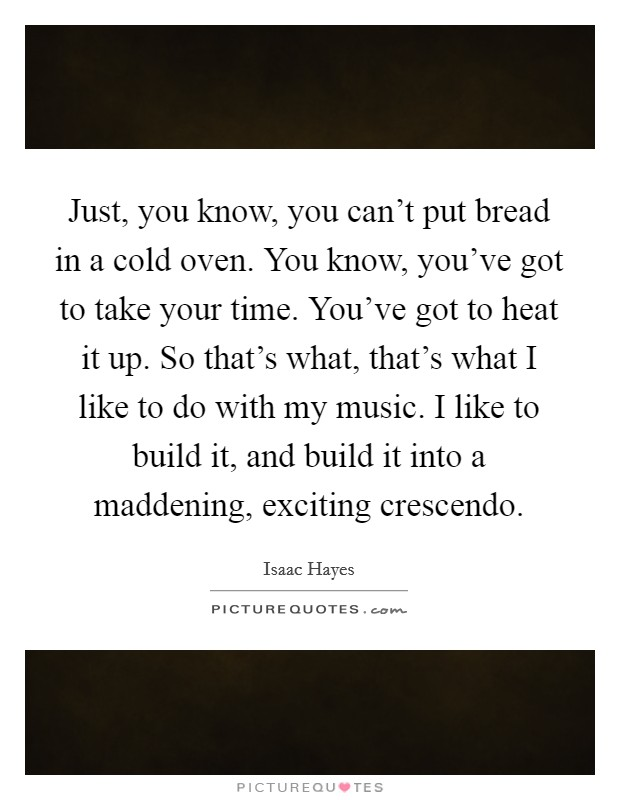 Just, you know, you can't put bread in a cold oven. You know, you've got to take your time. You've got to heat it up. So that's what, that's what I like to do with my music. I like to build it, and build it into a maddening, exciting crescendo Picture Quote #1
