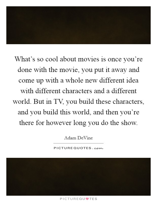 What's so cool about movies is once you're done with the movie, you put it away and come up with a whole new different idea with different characters and a different world. But in TV, you build these characters, and you build this world, and then you're there for however long you do the show Picture Quote #1