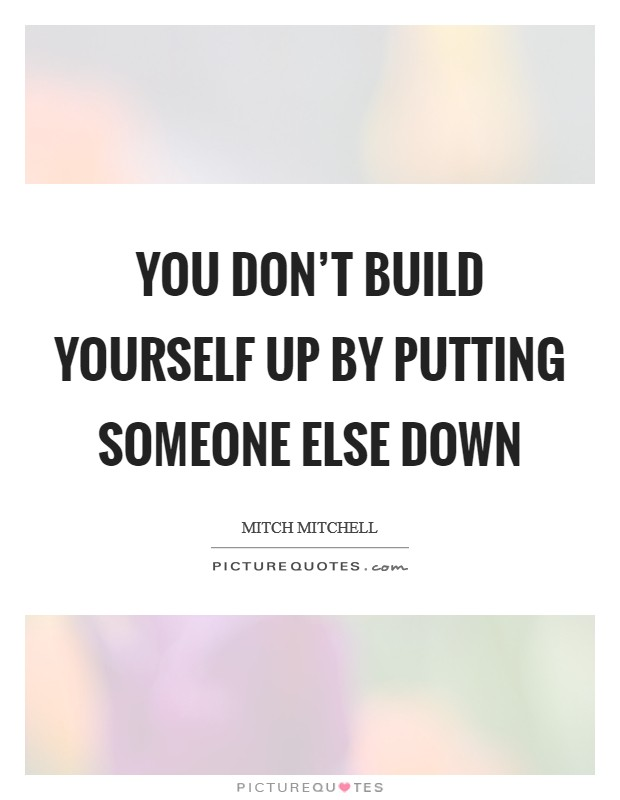 You don\'t build yourself up by putting someone else down ...