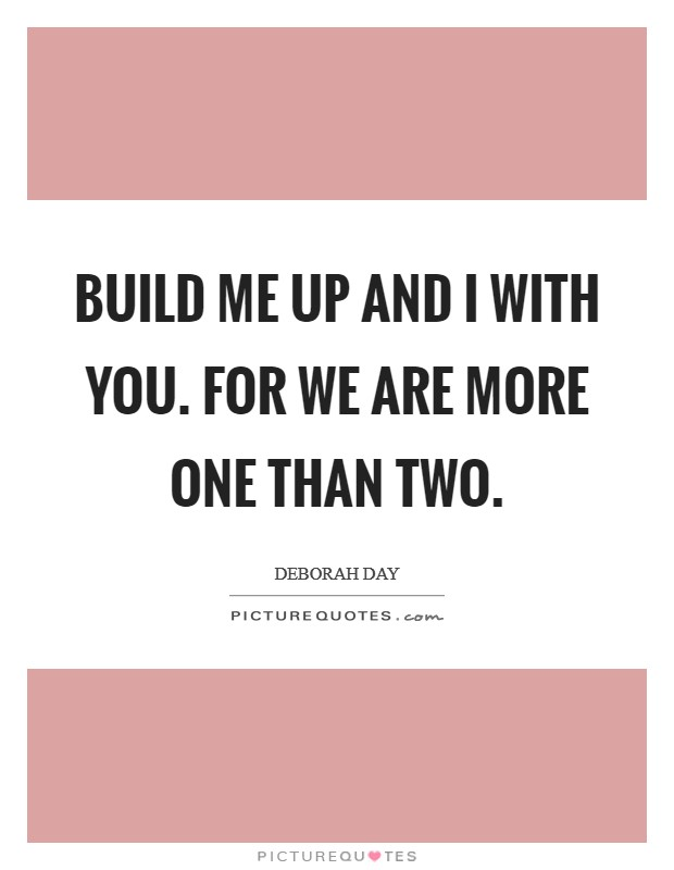 Build me up and I with you. For we are more one than two Picture Quote #1