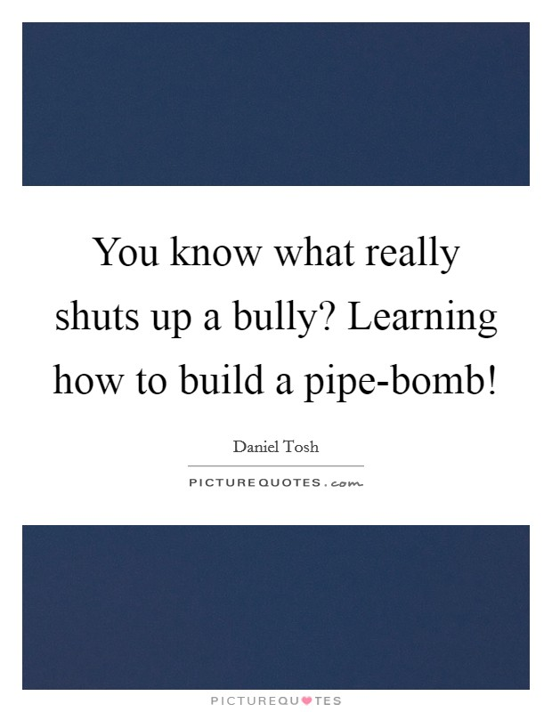 You know what really shuts up a bully? Learning how to build a pipe-bomb! Picture Quote #1