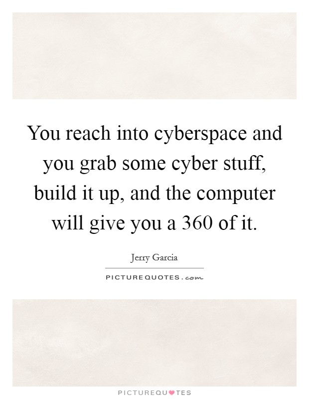 You reach into cyberspace and you grab some cyber stuff, build it up, and the computer will give you a 360 of it Picture Quote #1