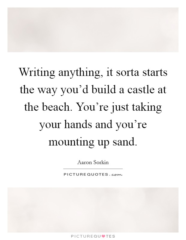 Writing anything, it sorta starts the way you'd build a castle at the beach. You're just taking your hands and you're mounting up sand Picture Quote #1