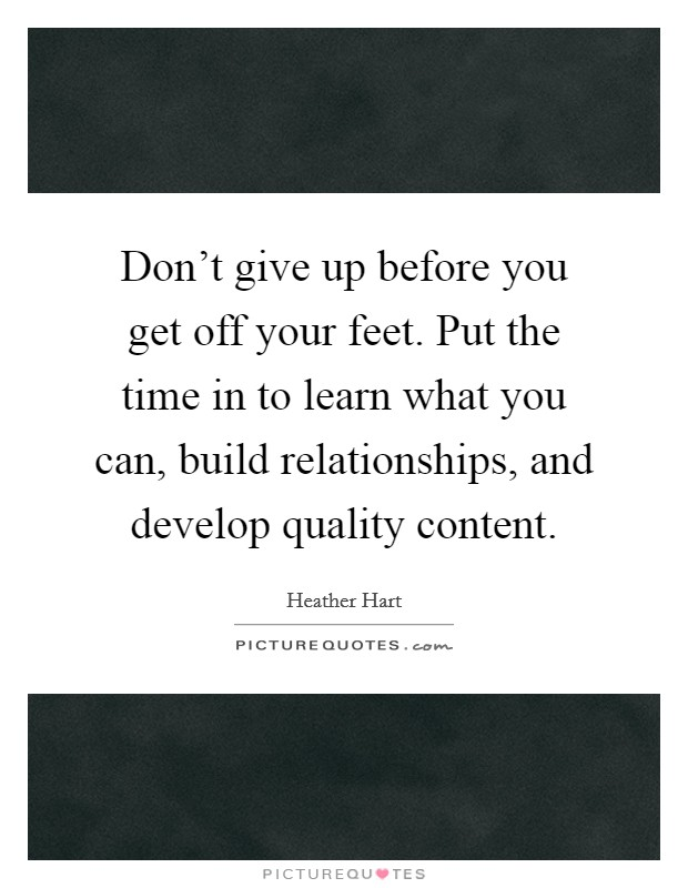 Don't give up before you get off your feet. Put the time in to learn what you can, build relationships, and develop quality content Picture Quote #1