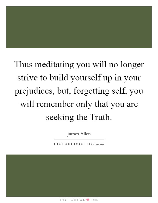 Thus meditating you will no longer strive to build yourself up in your prejudices, but, forgetting self, you will remember only that you are seeking the Truth Picture Quote #1