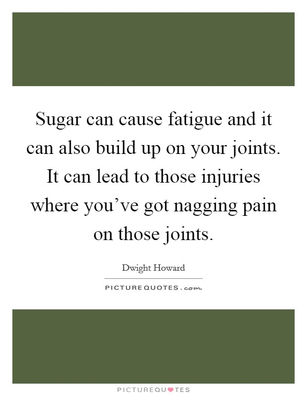 Sugar can cause fatigue and it can also build up on your joints. It can lead to those injuries where you've got nagging pain on those joints. Picture Quote #1