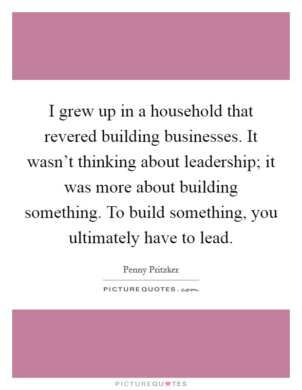 I grew up in a household that revered building businesses. It wasn't thinking about leadership; it was more about building something. To build something, you ultimately have to lead Picture Quote #1