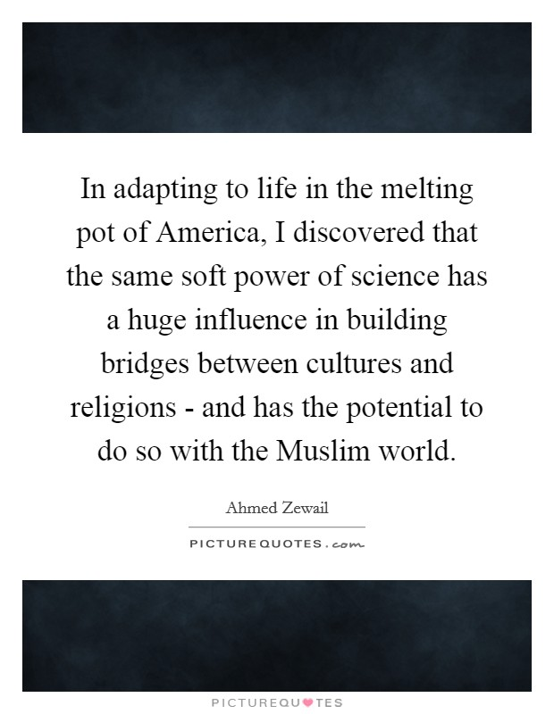 In adapting to life in the melting pot of America, I discovered that the same soft power of science has a huge influence in building bridges between cultures and religions - and has the potential to do so with the Muslim world Picture Quote #1