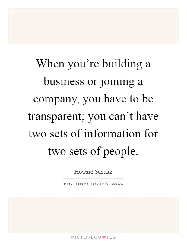 When you're building a business or joining a company, you have to be transparent; you can't have two sets of information for two sets of people Picture Quote #1