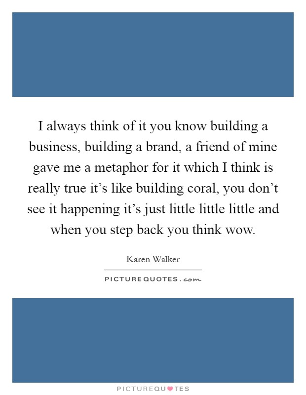 I always think of it you know building a business, building a brand, a friend of mine gave me a metaphor for it which I think is really true it's like building coral, you don't see it happening it's just little little little and when you step back you think wow Picture Quote #1