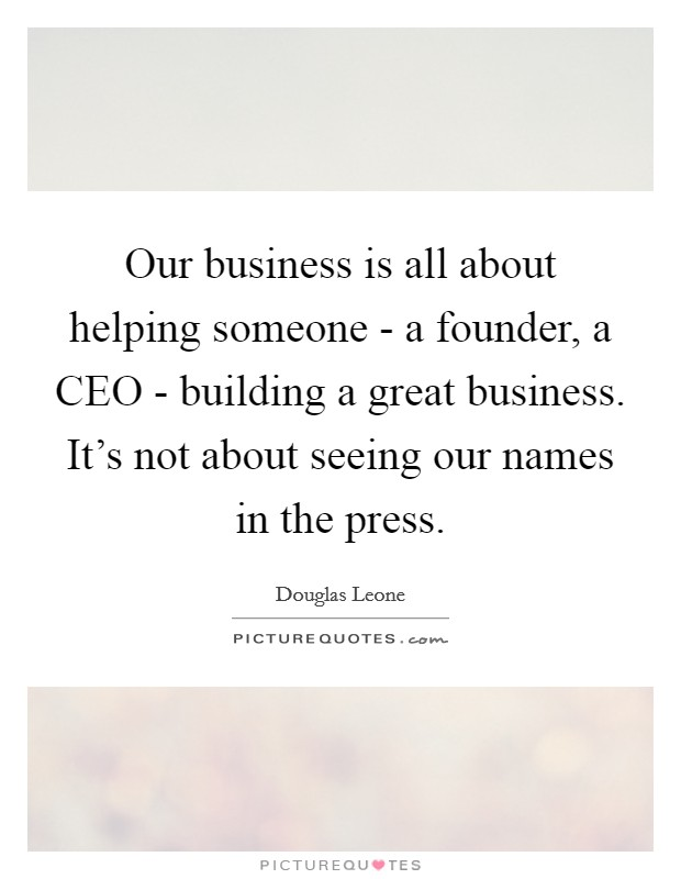 Our business is all about helping someone - a founder, a CEO - building a great business. It's not about seeing our names in the press Picture Quote #1