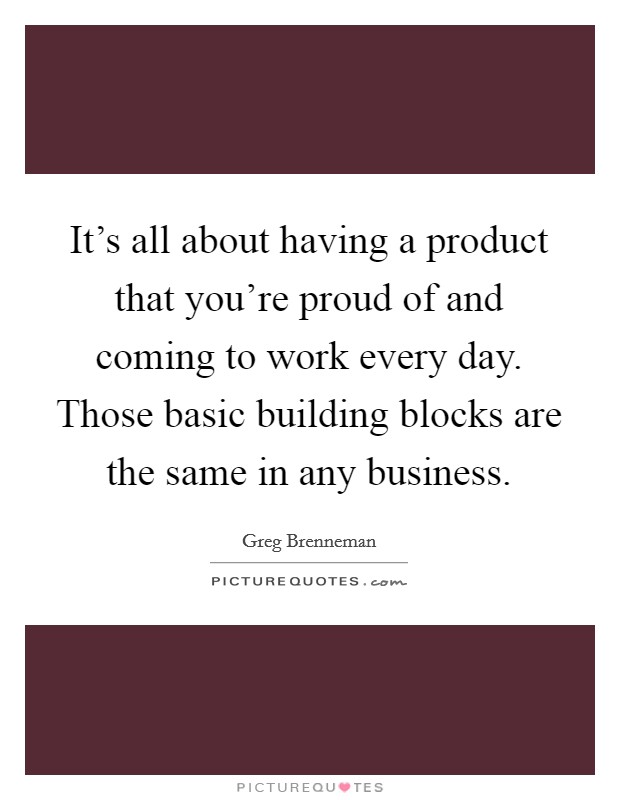 It's all about having a product that you're proud of and coming to work every day. Those basic building blocks are the same in any business Picture Quote #1