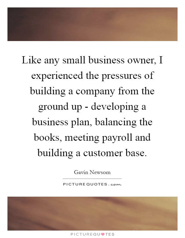 Like any small business owner, I experienced the pressures of building a company from the ground up - developing a business plan, balancing the books, meeting payroll and building a customer base Picture Quote #1