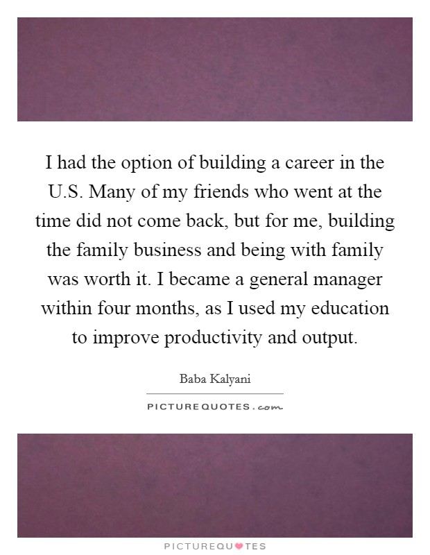 I had the option of building a career in the U.S. Many of my friends who went at the time did not come back, but for me, building the family business and being with family was worth it. I became a general manager within four months, as I used my education to improve productivity and output Picture Quote #1