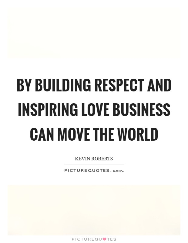 By Building Respect And Inspiring Love Business Can Move The World Picture  Quote #1