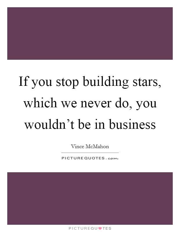 If you stop building stars, which we never do, you wouldn't be in business Picture Quote #1