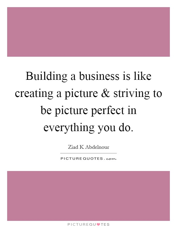 Building a business is like creating a picture and striving to be picture perfect in everything you do. Picture Quote #1