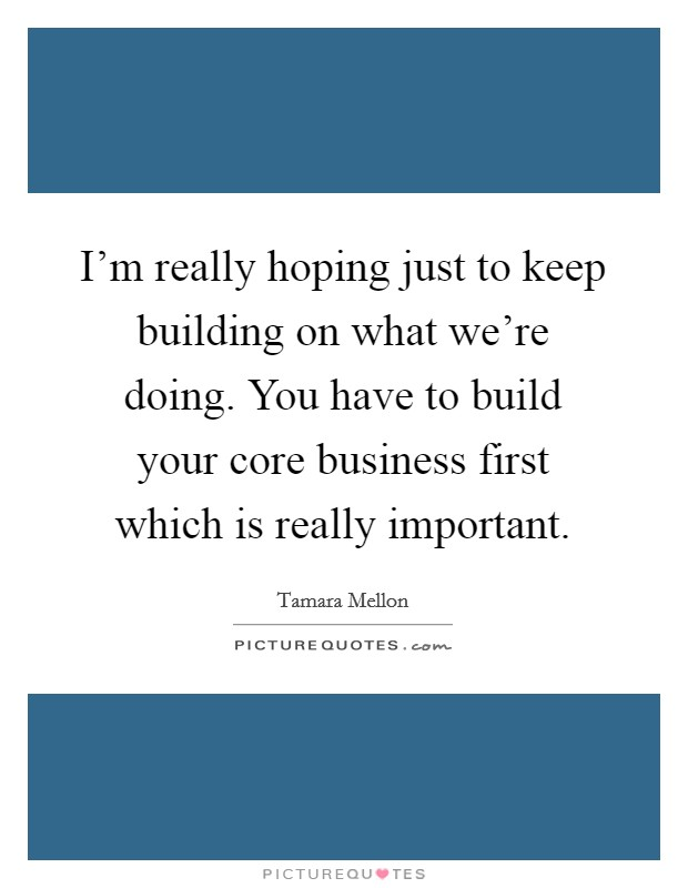 I'm really hoping just to keep building on what we're doing. You have to build your core business first which is really important Picture Quote #1