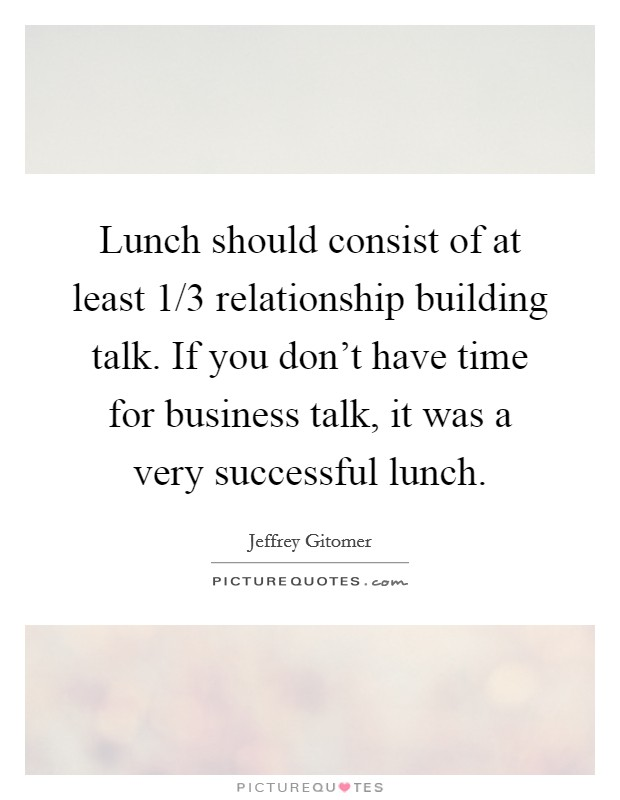 Lunch should consist of at least 1/3 relationship building talk. If you don't have time for business talk, it was a very successful lunch Picture Quote #1
