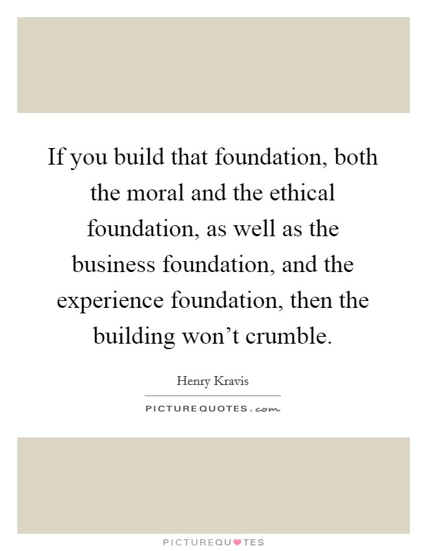 If you build that foundation, both the moral and the ethical foundation, as well as the business foundation, and the experience foundation, then the building won't crumble Picture Quote #1