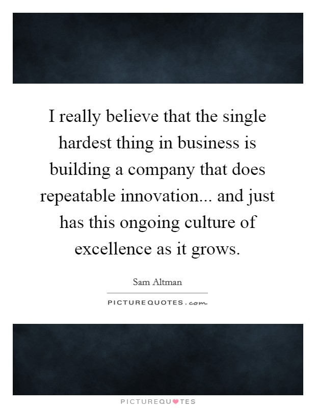 I really believe that the single hardest thing in business is building a company that does repeatable innovation... and just has this ongoing culture of excellence as it grows Picture Quote #1