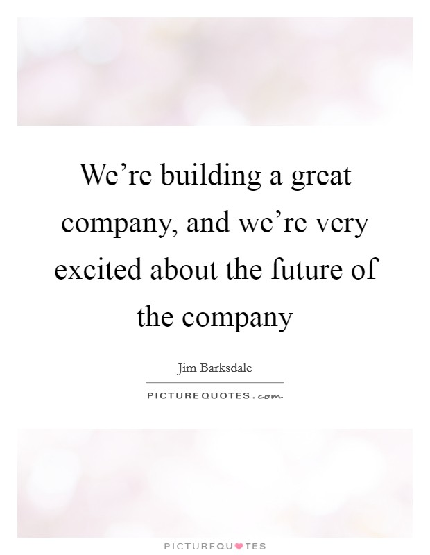 We're building a great company, and we're very excited about the future of the company Picture Quote #1