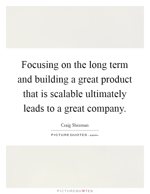 Focusing on the long term and building a great product that is scalable ultimately leads to a great company Picture Quote #1