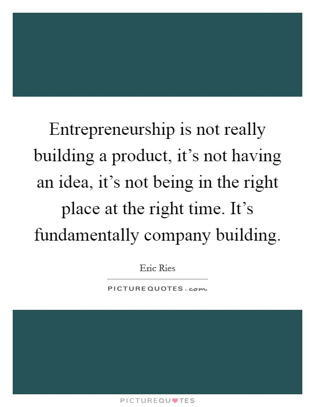 Entrepreneurship is not really building a product, it's not having an idea, it's not being in the right place at the right time. It's fundamentally company building Picture Quote #1