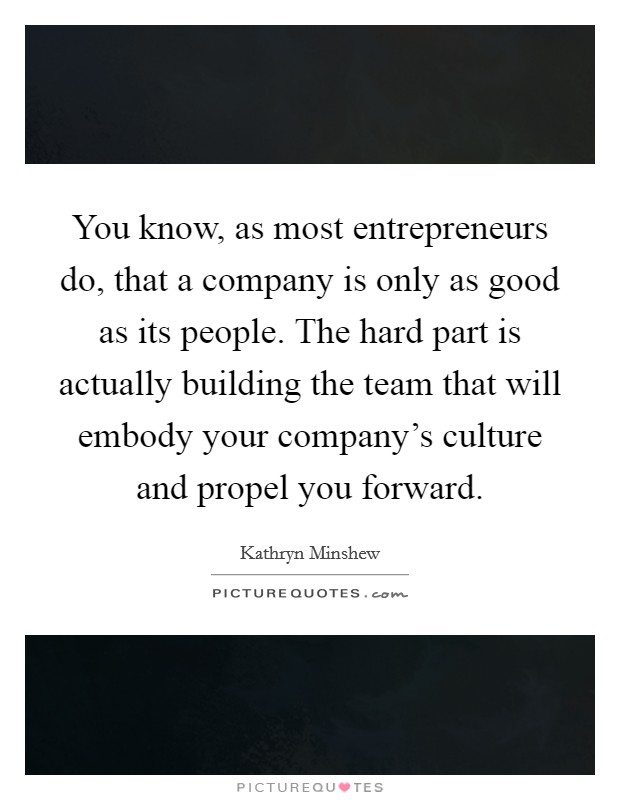 You know, as most entrepreneurs do, that a company is only as good as its people. The hard part is actually building the team that will embody your company's culture and propel you forward Picture Quote #1