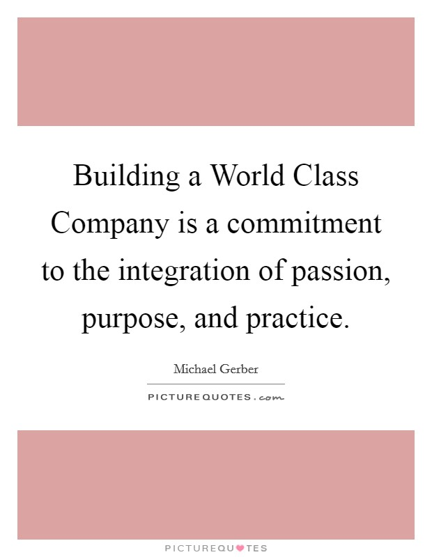 Building a World Class Company is a commitment to the integration of passion, purpose, and practice Picture Quote #1