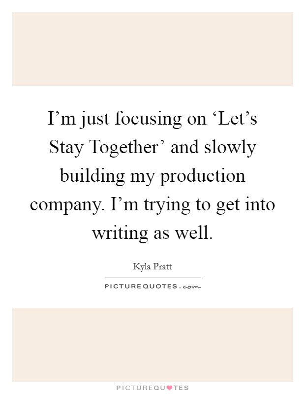 I'm just focusing on 'Let's Stay Together' and slowly building my production company. I'm trying to get into writing as well Picture Quote #1